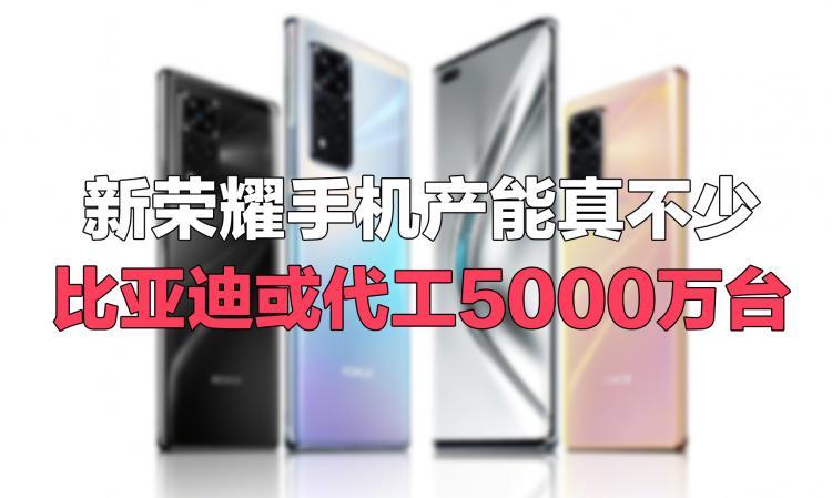 新荣耀产能曝光:比亚迪代工5000万台,未来出高通5G手机