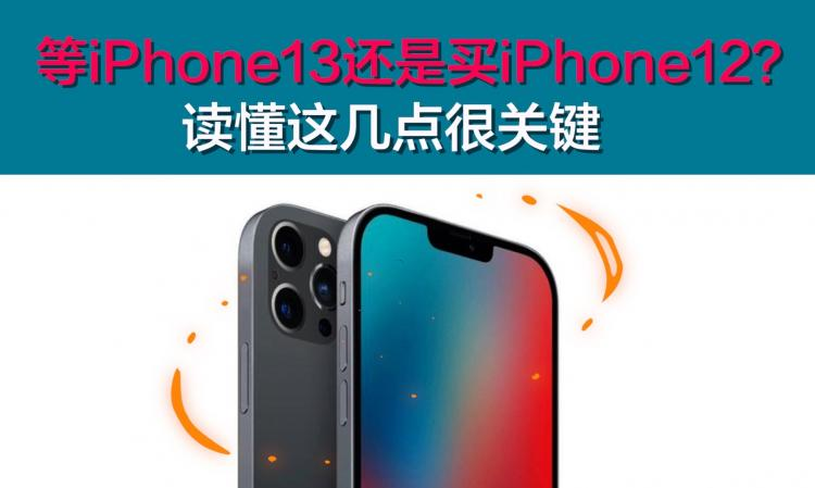 等iPhone13还是买iPhone12?读懂这几点很关键