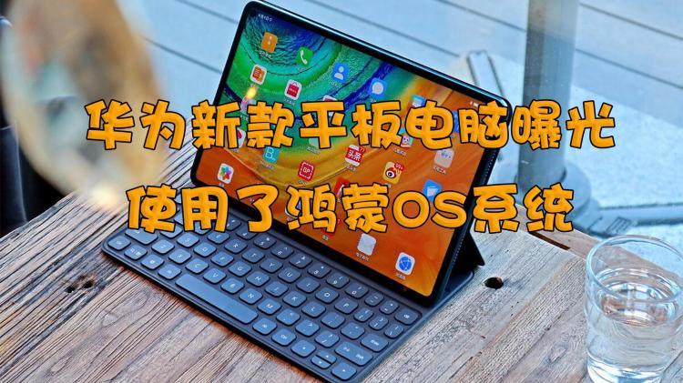 华为新款平板电脑曝光!使用了鸿蒙OS系统