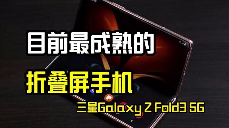 目前做成熟的折叠屏手机,三星Galaxy Z Fold3 5