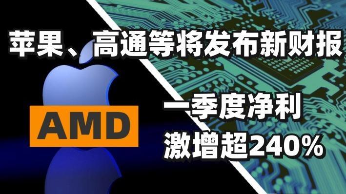 芯片大事件 | AMD一季度净利激增超240%,苹果、高通等
