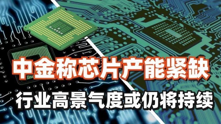 芯片大事件 | 中金称芯片产能紧缺和行业高景气度或仍将持续