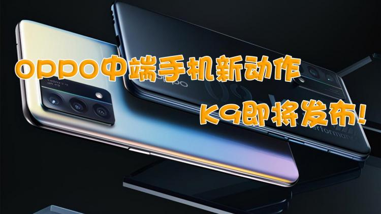 OPPO中端手机新动作 K9即将发布!
