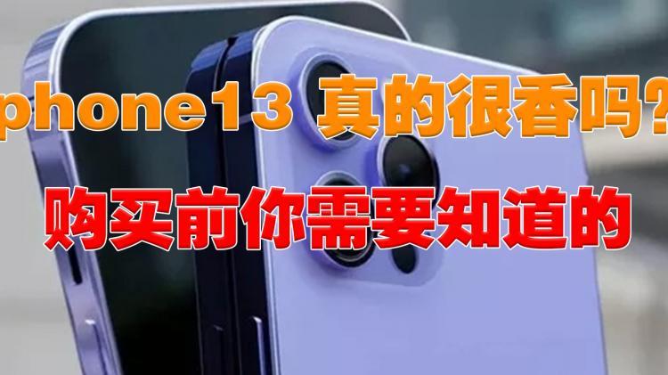 iphone 13真的很香吗?购买前你需要知道的