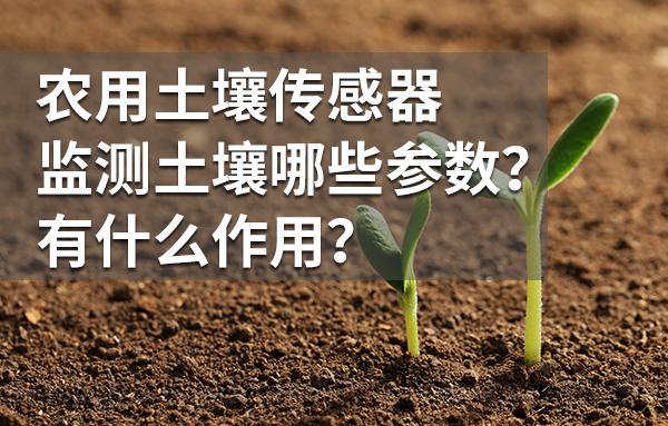 农用土壤传感器监测土壤哪些参数?有什么作用?