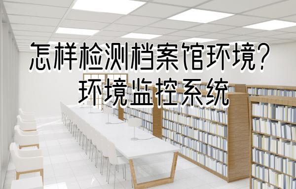 怎样检测档案馆环境?试试档案馆环境监控系统