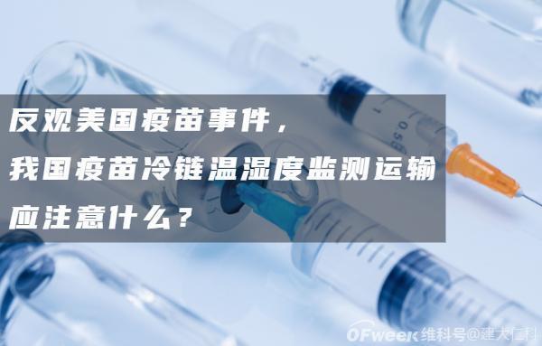反观美国疫苗事件,我国疫苗冷链温湿度监测运输应注意什么?