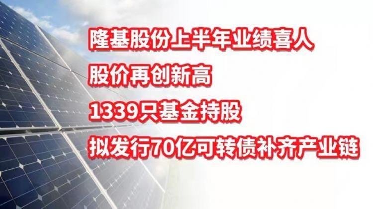 光伏龙头隆基股份上半年业绩喜人,股价创新高,1339只基金持