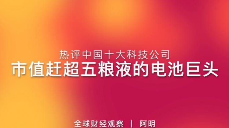热评中国十大科技上市公司 赶超五粮液的电池巨头